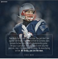 brady: NETWORK  Tom Brady, he S a man on mission. You just don't bet  against Tom Brady. I've hated on him for so many years  because he beat us in the AFC Championship game.  The guy is just great. He's the best to ever play that  position, man. I'm giving him his props. No more hating  on him. Mr Brady, you are the man.  HINE S WARD