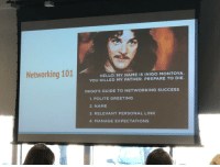 Advice, Hello, and Good: Networking 101  HELLO. MY NAME IS INIGO MONTOYA.  YOU KILLED MY FATHER. PREPARE TO DIE.  INIGO'S GUIDE TO NETWORKING SUCCESS  1. POLITE GREETING  2. NAME  3. RELEVANT PERSONAL LIN  4. MANAGE EXPECTATIONS Good Networking Advice