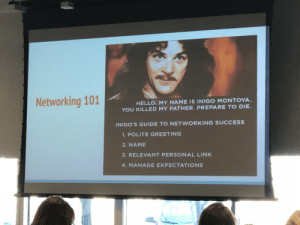 Good Networking Advice: Networking 101  HELLO. MY NAME IS INIGO MONTOYA  YOU KILLED MY FATHER. PREPARE TO DIE.  INIGO'S GUIDE TO NETWORKING SUCCESS  1.POLITE GREETING  2. NAME  3. RELEVANT PERSONAL LINK  4. MANAGE EXPECTATIONS Good Networking Advice