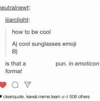 B) do you get it? SORRY FOR THE CROPPING JOB: neutral newt  iii arclight:  how to be cool  A) cool sunglasses emoji  is that a  pun. in emoticon  format  cleanquote, kawaii.meme.team and 506 others B) do you get it? SORRY FOR THE CROPPING JOB