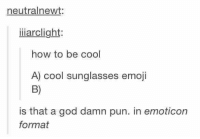 😎: neutralnewt  iiiarclight  how to be cool  A) cool sunglasses emoji  is that a god damn pun. in emoticon  format 😎