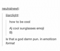 How to be cool: neutralnewt:  iiiarclight:  how to be cool  A) cool sunglasses emoji  B)  is that a god damn pun. in emoticon  format How to be cool