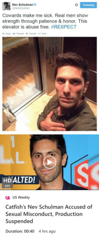 "Respect, Tumblr, and Blog: Nev Schulman  @NevSchulman  Following  Cowards make me sick. Real men show  strength through patience & honor. This  elevator is abuse free. #RESPECT  h Reply Retweet Favorite More   HDALTED!  OFF  UB US Weekly  Catfish's Nev Schulman Accused of  Sexual Misconduct, Production  Suspended  Duration: 00:40 4 hrs ago <p><a href=""http://novakspector.tumblr.com/post/174005481234"" class=""tumblr_blog"">novakspector</a>:</p><blockquote><figure class=""tmblr-full"" data-orig-height=""537"" data-orig-width=""750""><img src=""https://78.media.tumblr.com/c25ac69782dcbdb60ec3f7b276e7dc76/tumblr_inline_p8wgq6izIM1r5htxe_540.jpg"" data-orig-height=""537"" data-orig-width=""750""/></figure></blockquote>  <p><a class=""tumblelog"" href=""https://tmblr.co/mPxVYxWuKR2CMbqrueo4UEQ"">@lastsonlost</a> </p>"
