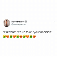 "Memes, 🤖, and  Want: Neve Palmer  @neveepalmer  ""If u want"" ""it's up to u"" ""your decision"" Ya"