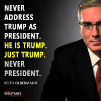 Trump, Never, and Resistance: NEVER  ADDRESS  TRUMP AS  PRESIDENT.  HE IS TRUMP.  JUST TRUMP.  NEVER  PRESIDENT.  KEITH OLBERMANN  RESISTANCE  MOVEMENT
