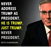 Memes, Trump, and Never: NEVER  ADDRESS  TRUMP AS  PRESIDENT.  HE IS TRUMP.  JUST TRUMP.  NEVER  PRESIDENT.  KEITH OLBERMANN