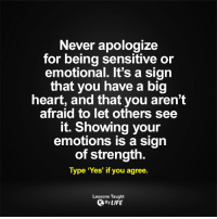 <3: Never apologize  for being sensitive or  emotional. It's a sign  that you have a big  heart, and that you aren't  afraid to let others see  it. Showing your  emotions is a sign  of strength.  Type 'Yes' if you agree.  Lessons Taught  By LIFE <3