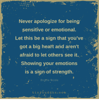 Big Heart: Never apologize for being  sensitive or emotional.  Let this be a sign that you've  got a big heart and aren't  afraid to let others see it.  Showing your emotions  is a sign of strength.  Brigttte Nicole  4  tinybuddha.co.m: