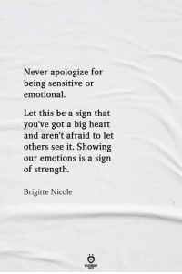 Big Heart: Never apologize for  being sensitive or  emotional  Let this be a sign that  you've got a big heart  and aren't afraid to let  others see it. Showing  our emotions is a sign  of strength.  Brigitte Nicole  RELATIONSH
