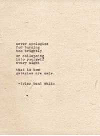 White, Never, and How: never apologize  for burning  too brightly  or collapsing  into yourself  every night  that is how  galaxies are made.  -tyler kent white