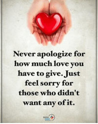 Never apologize for how much love you have to give. Just feel sorry for those who didn't want any of it. positiveenergyplus: Never apologize for  how much love you  have to give Just  feel sorry for  those who didn't  want any of it. Never apologize for how much love you have to give. Just feel sorry for those who didn't want any of it. positiveenergyplus