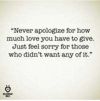 """How Much I Love You: """"Never apologize for how  much love you have to give.  Just feel sorry for those  who didn't want any of it.""""  RELATIONSHIP  RULES"""