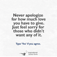 <3: Never apologize  for how much love  you have to give.  Just feel sorry for  those who didn't  want any of it.  Type 'Yes' if you agree.  Inspirational  Quotes Genie <3