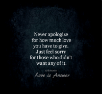 How Much I Love You: Never apologize  for how much love  you have to give.  Just feel sorry  for those who didn't  want any of it.  unknown  ove is Answer