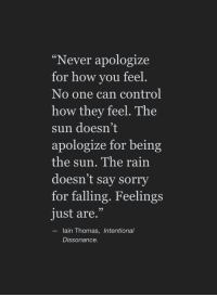 "Sorry, Control, and Rain: ""Never apologize  for how you feel  No one can control  how they feel. The  sun doesn't  apologize for being  the sun. The rain  doesn't say sorry  for falling. Feelings  just are.""  95  lain Thomas, Intentional  Dissonance"