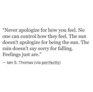 "No One Can: ""Never apologize for how you feel. No  one can control how they feel. The sun  doesn't apologize for being the sun. The  rain doesn't say sorry for falling.  Feelings just are.""  lain S. Thomas (via perrfectly)"