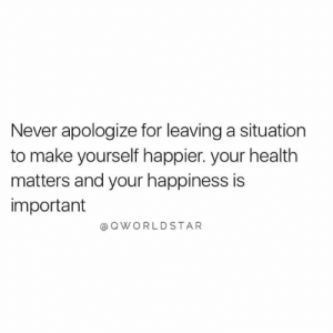 Prioritize.... 💯 #LoveYourself [via QWorldstar]: Never apologize for leaving a situation  to make yourself happier. your health  matters and your happiness is  important  @QWORLDSTAR Prioritize.... 💯 #LoveYourself [via QWorldstar]