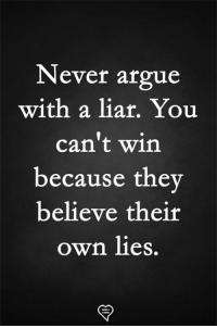 A Liar: Never argue  with a liar. You  can't win  because the  believe their  own lies.