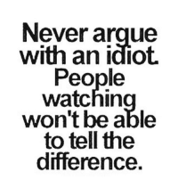 No more arguing with idiots on the internet unless I need to check somebody for my lady ...that's it: Never argue  with an idiot.  People  watchin  won't be able  to tell the  difference. No more arguing with idiots on the internet unless I need to check somebody for my lady ...that's it