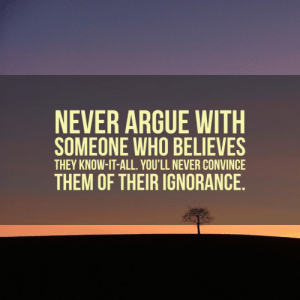 Arguing, Memes, and Ignorance: NEVER ARGUE WITH  SOMEONE WHO BELIEVES  THEY KNOW-IT-ALL. YOU'LL NEVER CONVINCE  THEM OF THEIR IGNORANCE 33 Memes for People Who Can't Stand Know-It-Alls