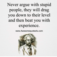 Mesmerizing Quotes: Never argue with stupid  people, they will drag  you down to their level  and then beat you with  experience  www.Awesomequotes4u.com Mesmerizing Quotes