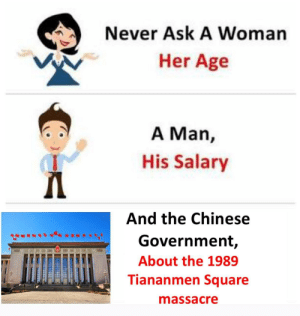 I told you you'd die for that: Never Ask A Woman  Her Age  A Man,  His Salary  And the Chinese  Government,  About the 1989  Tiananmen Square  massacre I told you you'd die for that