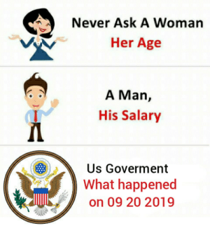 Meme from future: Never Ask A Woman  Her Age  A Man,  His Salary  Us Goverment  What happened  on 09 20 2019 Meme from future