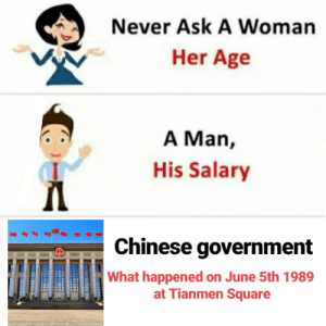 Reddit, Chinese, and Square: Never Ask A Woman  Her Age  A Man,  His Salary  Chinese government  What happened on June 5th 1989  at Tianmen Square *Sweats profusely*