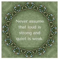 We should never assume anyway, right?  Tiny Buddha: Never assume  that loud is  strong and  quiet is weak  t i n y b u d d h a c o m We should never assume anyway, right?  Tiny Buddha