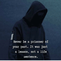 Life Sentence: Never be a prisoner of  your past. It was just  a lesson, not a life  Sentence.