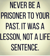 Life, Life Sentence, and Never: NEVER BE A  PRISONER TO YOUR  PAST. IT WAS A  LESSON, NOT A LIFE  SENTENCE 🎯