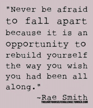 """Arne: """"Never be afraid  to fall apart  because it is arn  opportunity to  rebuild yourself  the way you wish  you had been all  along.""""  -Rae Smith  THELOVEYOURSELFCHALLENGE TUMBLR.COM"""