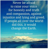 Memes, Greed, and 🤖: Never be afraid  to raise your voice  for honesty and truth  and compassion, against  injustice and lying and greed.  If people all over the world  did this, it would  change the Earth  William Faulkner  FB/Sue Eitzmaurice, Author  photo (c Scott Murray Let your voice be heard.. but, speak with love.. <3 (michele)