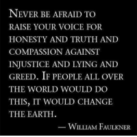Memes, Earth, and Voice: NEVER BE AFRAID TO  RAISE YOUR VOICE FOR  HONESTY AND TRUTH AND  COMPASSION AGAINST  INJUSTICE AND LYING AND  GREED. IF PEOPLE ALL OVER  THE WORLD WOULD DO  THIS, IT WOULD CHANGE  THE EARTH.  WILLIAM FAULKNER Man what a quote. <3