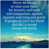 Memes, Earth, and Voice: Never be afraid  to raise your voice  for honesty and truth  and compassion, against  injustice and lying and greed.  If people all over the world  did this, it would  change the Earth  William Faulkner  FB/Sue Eitzmaurice, Author  photo (c) Scott Murray