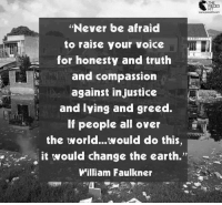 """Memes, Earth, and Voice: """"Never be afraid  to raise your voice  for honesty and truth  and compassion  against injustice  and lying and greed.  If people all over  the world...would do this,  it would change the earth.  William Faulkner  THE  FIT  www.piecefitcom"""