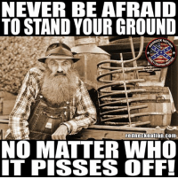 Head, Memes, and Never: NEVER BE AFRAID  TO STAND YOUR GROUND  ECK NAT  rednecknation.com  NO MATTER WHO  IT PISSES OFF! At least you'll be able to hold your head up...