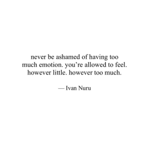 Too Much, Never, and Nuru: never be ashamed of having too  much emotion. you're allowed to feel.  however little. however too much  Ivan Nuru