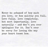👍✔: Never be ashamed of how much  you love  or how quickly you fall  Love fully, love completely,  but most importantly, love  naturally  and don't you ever  apologize for it. Don't ever  be sorry for loving the way  your heart knows how. 👍✔