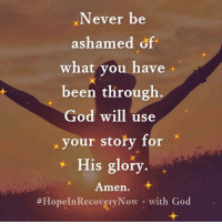 God, Memes, and Never: Never be  ashamed of  what vou have +  been through  God will use  your story for  His glory  Amen.  #HopelnRecoveryNow-with God  奥