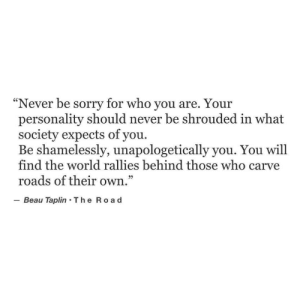 "Beau: Never be sorry for who you are. You  personality should never be shrouded in what  society expects of you.  Be shamelessly, unapologetically you. You will  find the world rallies behind those who carve  roads of their own  Beau Taplin The Ro a d  ""  r  29"