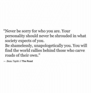 "Beau: ""Never be sorry for who you are. Your  personality should never be shrouded in what  society expects of you.  Be shamelessly, unapologetically you. You will  find the world rallies behind those who carve  roads of their own.  - Beau Taplin I/ The Road"
