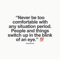 """6amsuccess: """"Never be too  comfortable with  any situation period  People and things  switch up in the blink  of an eye.""""  @6AMSUCCESS 6amsuccess"""