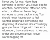 Love, Time, and Never: Never beg for love. Never beg  someone to be with you. Never beg for  attention, commitment, affection, time,  effort, or attention. Never beg  someone to come back or stay. You  should never have to ask to feel  wanted. Begging is demeaning and  degrading. If someone doesn't willingly  give you these things, with their arms  wide open, they aren't worth it. No one,  under any circumstances, is ever  worth begging for. Please remember this https://t.co/FGc3ZW4gmH