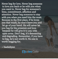 Love, Quotes, and Time: Never beg for love. Never beg someone  to love you back or be with you when  you want to. Never beg for someone's  time, commitment, affection and  attention. Never beg someone to stay  with you when you need him the most.  Because in the first place, if he loves  you that much, he won't leave you and  let go of your hand. He will never let  you beg for his presence and love  because he will give it to you with  open arms. Don't beg, it's demeaning  and degrading. Remember, if you have  to beg, he's not worth it. No one is  worth begging for.  baekebyan  Quotes Gate