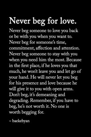 <3: Never beg for love.  Never beg someone to love you back  or be with you when you want to.  Never beg for someone's time,  commitment, affection and attention.  Never beg someone to stay with you  when you need him the most. Because  in the first place, if he loves you that  much, he won't leave you and let go of  your hand. He will never let you beg  for his presence and love because he  will give it to you with open arms.  Don't beg, it's demeaning and  degrading. Remember, if you have to  beg, he's not worth it. No one is  worth begging for.  baekebyan <3