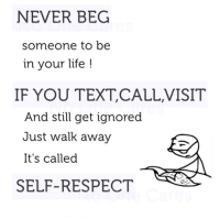 memes: NEVER BEG  someone to be  in your life  IF YOU TEXT,CALL,VISIT  And still get ignored  Just walk away  It's called  SELF-RESPECT