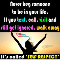 Conne: never beg someone  to be in your life.  If you text, call. visit and  still get ignored, walk away  Fb Conn  Paged lower  It's called SELF-RESPECT