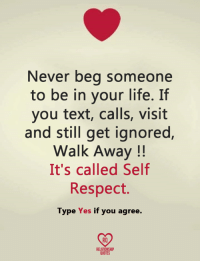 self respect: Never beg someone  to be in your life. If  you text, calls, visit  and still get ignored,  Walk Away  It's called Self  Respect.  Type Yes if you agree.  RELATIONSHIP