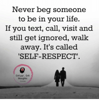 self respect: Never beg someone  to be in your life.  If you text, call, visit and  still get ignored, walk  away. It's called  SELF-RESPECT  Gr8 ppl Gr8  thoughts
